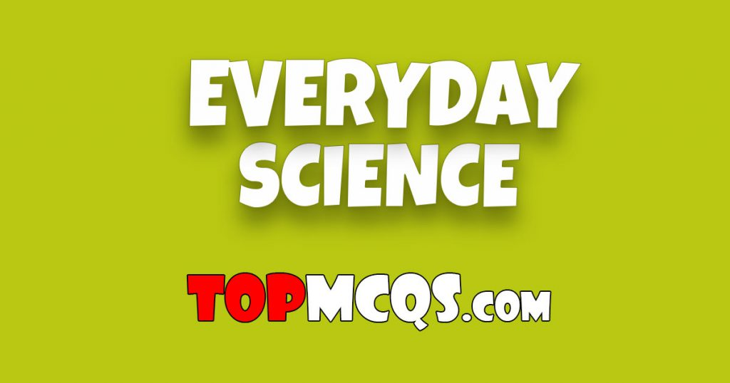 Everyday Science Mcqs | NTS, FPSC, PSC, TEST -TopMcqs
