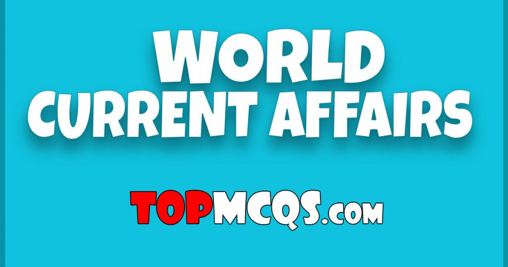 World Current Affairs MCQs | NTS, FPSC, PSC, TEST -TopMcqs